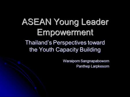 ASEAN Young Leader Empowerment Thailand's Perspectives toward the Youth Capacity Building Waraiporn Sangnapaboworn Panthep Larpkesorn.