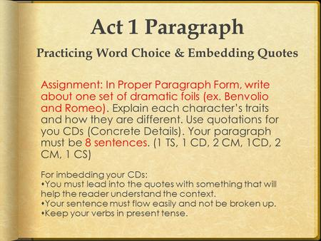 Act 1 Paragraph Practicing Word Choice & Embedding Quotes Assignment: In Proper Paragraph Form, write about one set of dramatic foils (ex. Benvolio and.