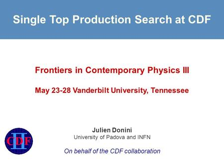 Single Top Production Search at CDF Frontiers in Contemporary Physics III May 23-28 Vanderbilt University, Tennessee Julien Donini University of Padova.