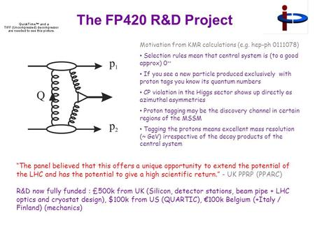 The FP420 R&D Project Motivation from KMR calculations (e.g. hep-ph 0111078) Selection rules mean that central system is (to a good approx) 0 ++ If you.