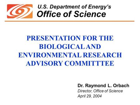 U.S. Department of Energy's Office of Science Dr. Raymond L. Orbach Director, Office of Science April 29, 2004 PRESENTATION FOR THE BIOLOGICAL AND ENVIRONMENTAL.