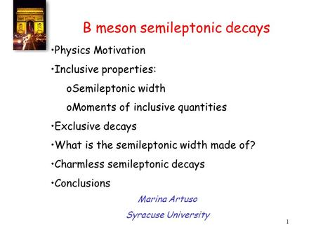 1 B meson semileptonic decays Physics Motivation Inclusive properties: oSemileptonic width oMoments of inclusive quantities Exclusive decays What is the.