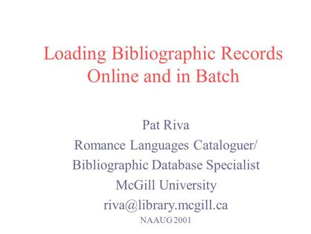 Loading Bibliographic Records Online and in Batch Pat Riva Romance Languages Cataloguer/ Bibliographic Database Specialist McGill University