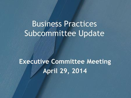 Business Practices Subcommittee Update Executive Committee Meeting April 29, 2014.
