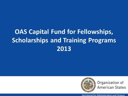 1 OAS Capital Fund for Fellowships, Scholarships and Training Programs 2013 Secretariat for Administration and Finance.