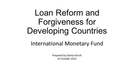 Loan Reform and Forgiveness for Developing Countries International Monetary Fund Prepared by Danny Hirsch 25 October 2015.