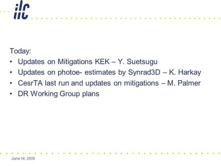 June 16, 2009 Today: Updates on Mitigations KEK – Y. Suetsugu Updates on photoe- estimates by Synrad3D – K. Harkay CesrTA last run and updates on mitigations.