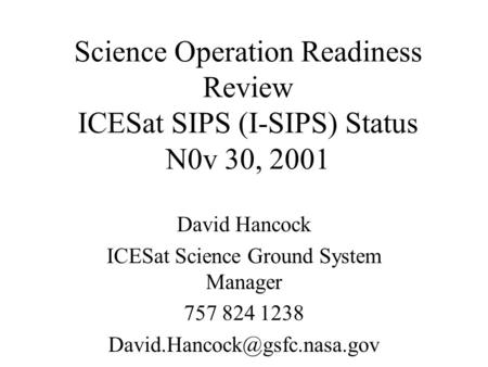Science Operation Readiness Review ICESat SIPS (I-SIPS) Status N0v 30, 2001 David Hancock ICESat Science Ground System Manager 757 824 1238