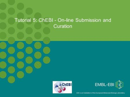 EBI is an Outstation of the European Molecular Biology Laboratory. Tutorial 5: ChEBI - On-line Submission and Curation.