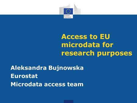 Access to EU microdata for research purposes Aleksandra Bujnowska Eurostat Microdata access team.