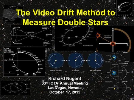 The Video Drift Method to Measure Double Stars Richard Nugent 33 rd IOTA Annual Meeting Las Vegas, Nevada October 17, 2015.