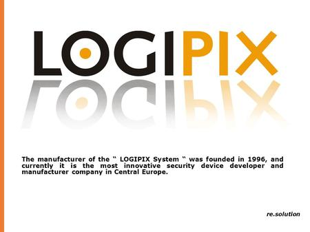 "The manufacturer of the "" LOGIPIX System "" was founded in 1996, and currently it is the most innovative security device developer and manufacturer company."
