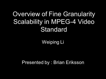 Overview of Fine Granularity Scalability in MPEG-4 Video Standard Weiping Li Presented by : Brian Eriksson.