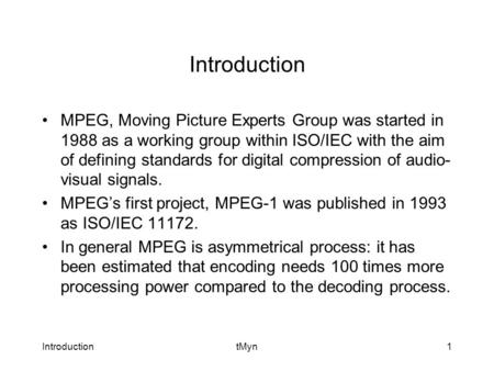 IntroductiontMyn1 Introduction MPEG, Moving Picture Experts Group was started in 1988 as a working group within ISO/IEC with the aim of defining standards.