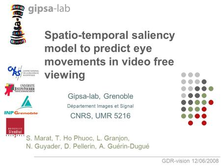 Spatio-temporal saliency model to predict eye movements in video free viewing Gipsa-lab, Grenoble Département Images et Signal CNRS, UMR 5216 S. Marat,