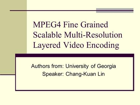 MPEG4 Fine Grained Scalable Multi-Resolution Layered Video Encoding Authors from: University of Georgia Speaker: Chang-Kuan Lin.