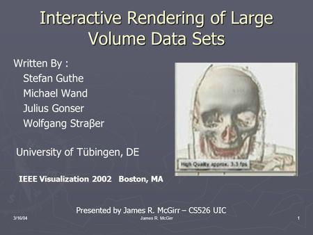 3/16/04James R. McGirr1 Interactive Rendering of Large Volume Data Sets Written By : Stefan Guthe Michael Wand Julius Gonser Wolfgang Straβer University.