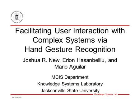 Knowledge Systems Lab JN 1/15/2016 Facilitating User Interaction with Complex Systems via Hand Gesture Recognition MCIS Department Knowledge Systems Laboratory.