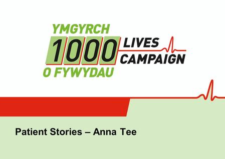 Using Patient Stories within the 1000 Lives Campaign in Wales Patient Stories – Anna Tee.