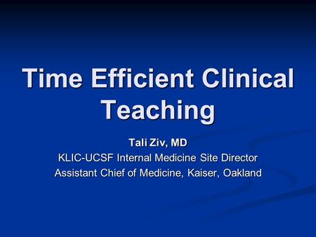 Time Efficient Clinical Teaching Tali Ziv, MD KLIC-UCSF Internal Medicine Site Director Assistant Chief of Medicine, Kaiser, Oakland.