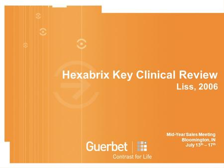 Hexabrix Key Clinical Review Liss, 2006 Mid-Year Sales Meeting Bloomington, IN July 13 th – 17 th.