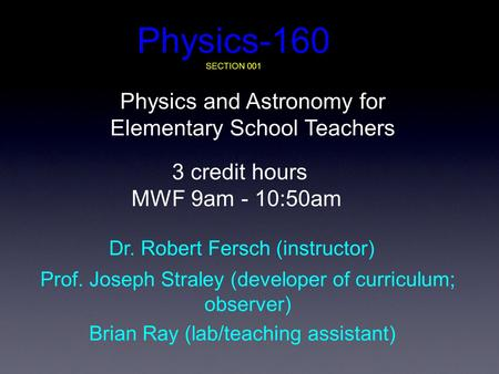 Physics-160 SECTION 001 Physics and Astronomy for Elementary School Teachers 3 credit hours MWF 9am - 10:50am Dr. Robert Fersch (instructor) Prof. Joseph.
