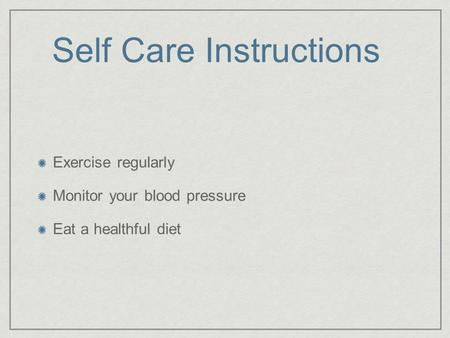 Self Care Instructions Exercise regularly Monitor your blood pressure Eat a healthful diet.