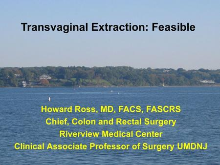 Transvaginal Extraction: Feasible Howard Ross, MD, FACS, FASCRS Chief, Colon and Rectal Surgery Riverview Medical Center Clinical Associate Professor of.