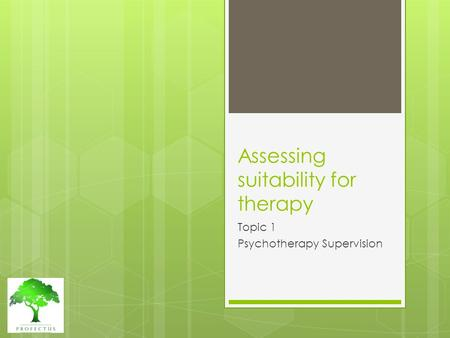 Assessing suitability for therapy Topic 1 Psychotherapy Supervision.