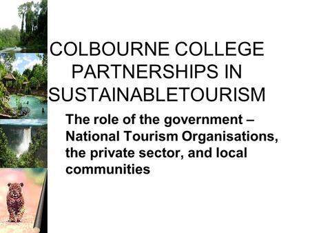 COLBOURNE COLLEGE PARTNERSHIPS IN SUSTAINABLETOURISM The role of the government – National Tourism Organisations, the private sector, and local communities.