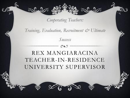 REX MANGIARACINA TEACHER-IN-RESIDENCE UNIVERSITY SUPERVISOR Cooperating Teachers: Training, Evaluation, Recruitment & Ultimate Success.