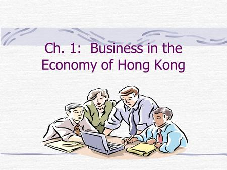 Ch. 1: Business in the Economy of Hong Kong Learning Objectives Recognize the importance of business activities. Describe the role of business in Hong.