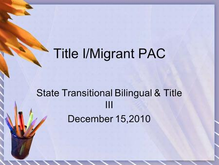 Title I/Migrant PAC State Transitional Bilingual & Title III December 15,2010.