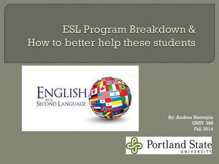 By: Andres Herrejon UNST 399 Fall 2014.  In 2011-2012 there were 4.4million ESL students enrolled in ESL programs.  California alone had 1.4million,