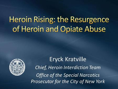 Eryck Kratville Chief, Heroin Interdiction Team Office of the Special Narcotics Prosecutor for the City of New York.