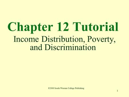 1 Chapter 12 Tutorial Income Distribution, Poverty, and Discrimination ©2000 South-Western College Publishing.