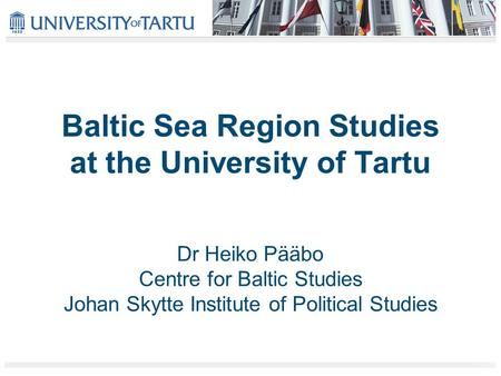 Baltic Sea Region Studies at the University of Tartu Dr Heiko Pääbo Centre for Baltic Studies Johan Skytte Institute of Political Studies.