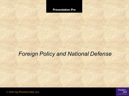 Presentation Pro © 2001 by Prentice Hall, Inc. Foreign Policy and National Defense.