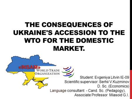 THE CONSEQUENCES OF UKRAINE'S ACCESSION TO THE WTO FOR THE DOMESTIC MARKET. Student: Evgeniya Litvin IE-09 Scientific supervisor: Serhii V.Kuzminov D.
