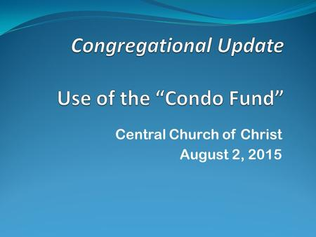 "Central Church of Christ August 2, 2015. History the ""Fund"" 2000 -- Mr. & Mrs. Ray Jones donated a condo to Central in honor of their close friends Mr."