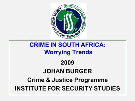 CRIME IN SOUTH AFRICA: Worrying Trends 2009 JOHAN BURGER Crime & Justice Programme INSTITUTE FOR SECURITY STUDIES.