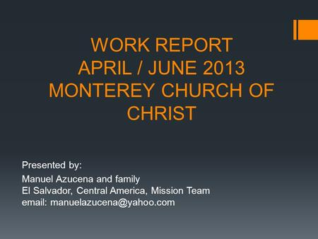 WORK REPORT APRIL / JUNE 2013 MONTEREY CHURCH OF CHRIST Presented by: Manuel Azucena and family El Salvador, Central America, Mission Team