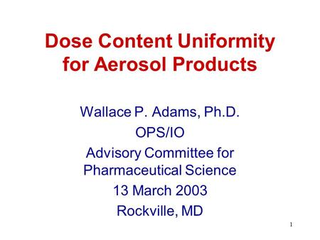 1 Dose Content Uniformity for Aerosol Products Wallace P. Adams, Ph.D. OPS/IO Advisory Committee for Pharmaceutical Science 13 March 2003 Rockville, MD.