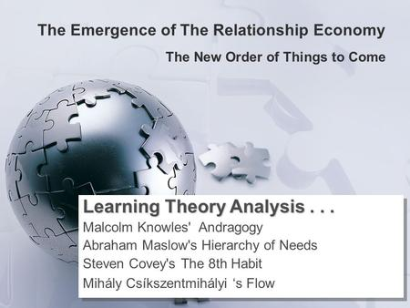 The Emergence of The Relationship Economy The New Order of Things to Come Learning Theory Analysis... Malcolm Knowles' Andragogy Abraham Maslow's Hierarchy.