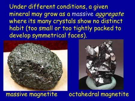Under different conditions, a given mineral may grow as a massive aggregate where its many crystals show no distinct habit (too small or too tightly packed.