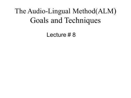 The Audio-Lingual Method(ALM ) Goals and Techniques Lecture # 8.