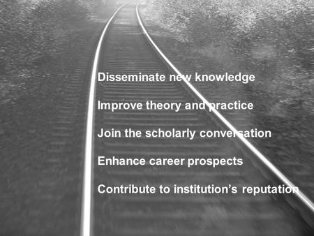 Disseminate new knowledge Improve theory and practice Join the scholarly conversation Enhance career prospects Contribute to institution's reputation.