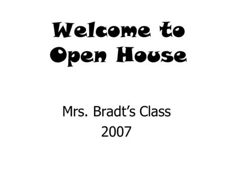 Welcome to Open House Mrs. Bradt's Class 2007 Mallory Fields.