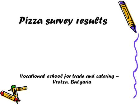 Pizza survey results Vocational school for trade and catering – Vratza, Bulgaria.
