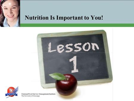 National Food Service Management Institute The University of Mississippi Nutrition Is Important to You!